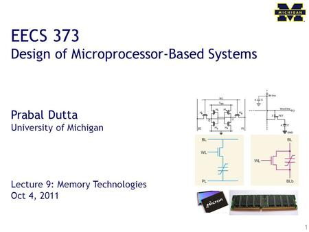 1 EECS 373 Design of Microprocessor-Based Systems Prabal Dutta University of Michigan Lecture 9: Memory Technologies Oct 4, 2011.
