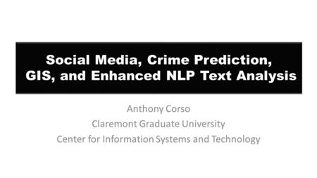 Social Media, Crime Prediction, GIS, and Enhanced NLP Text Analysis Anthony Corso Claremont Graduate University Center for Information Systems and Technology.
