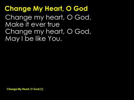 Change My Heart, O God Change my heart, O God. Make it ever true Change my heart, O God, May I be like You. Change My Heart, O God (1)