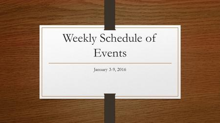 Weekly Schedule of Events January 3-9, 2016. Sunday, January 3, 2016 Fellowship, 9:15 am Sunday School for all ages, 9:30 Morning Worship Service, 10:45.