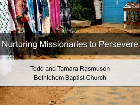 Nurturing Missionaries to Persevere Todd and Tamara Rasmuson Bethlehem Baptist Church Todd and Tamara Rasmuson Bethlehem Baptist Church.