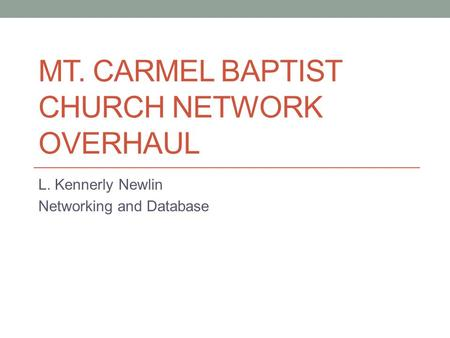 MT. CARMEL BAPTIST CHURCH NETWORK OVERHAUL L. Kennerly Newlin Networking and Database.
