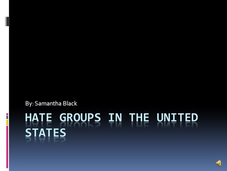 By: Samantha Black Introduction  In the United States, there are a lot of different kinds of hate groups.  Some of these hate groups, hate others due.