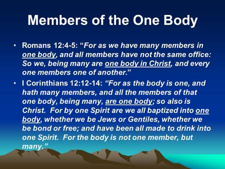 "Members of the One Body Romans 12:4-5: ""For as we have many members in one body, and all members have not the same office: So we, being many are one body."