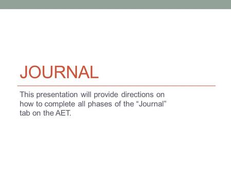 "JOURNAL This presentation will provide directions on how to complete all phases of the ""Journal"" tab on the AET."