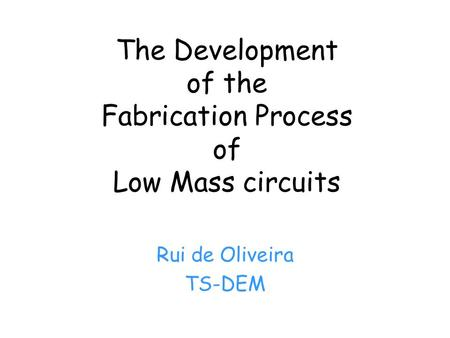 The Development of the Fabrication Process of Low Mass circuits Rui de Oliveira TS-DEM.