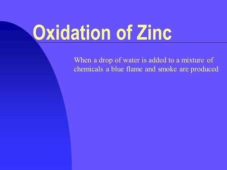 When a drop of water is added to a mixture of chemicals a blue flame and smoke are produced Oxidation of Zinc.