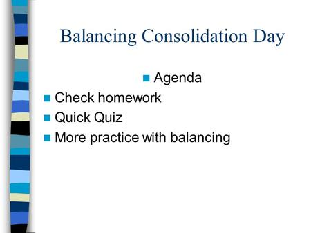 Balancing Consolidation Day Agenda Check homework Quick Quiz More practice with balancing.