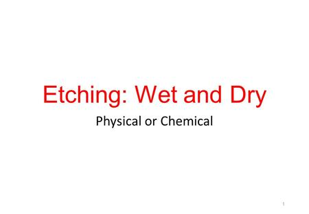 Etching: Wet and Dry Physical or Chemical.