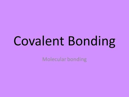 Covalent Bonding Molecular bonding. 2 Non-metals electrostatic attraction (+ and -) between the electrons of one atom and the nucleus of another atoms.