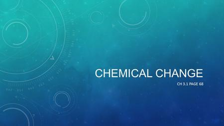 CHEMICAL CHANGE CH 3.1 PAGE 68. DEFINITION OF A CHEMICAL CHANGE Chemical changea new substance is formed – the change is almost impossible to undo or.