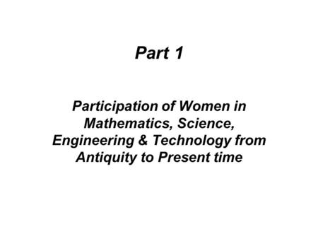 Part 1 Participation of Women in Mathematics, Science, Engineering & Technology from Antiquity to Present time.