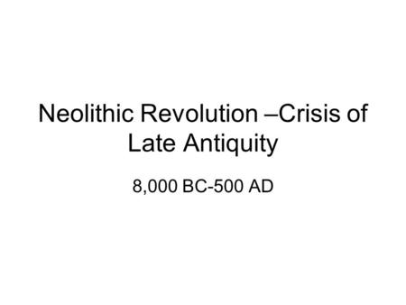 Neolithic Revolution –Crisis of Late Antiquity 8,000 BC-500 AD.
