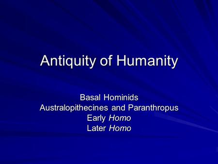 Antiquity of Humanity Basal Hominids Australopithecines and Paranthropus Early Homo Later Homo.