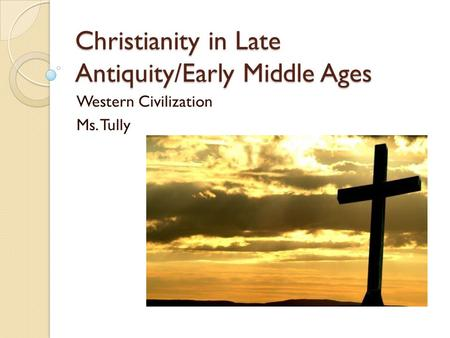 Christianity in Late Antiquity/Early Middle Ages Western Civilization <strong>Ms</strong>. Tully.