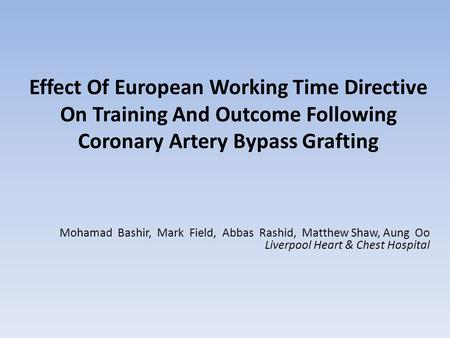 Effect Of European Working Time Directive On Training And Outcome Following Coronary Artery Bypass Grafting Mohamad Bashir, Mark Field, Abbas Rashid, Matthew.