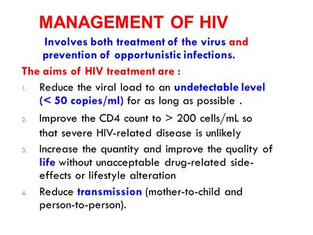 MANAGEMENT OF HIV Involves both treatment of the virus and prevention of opportunistic infections. The aims of HIV treatment are : 1. Reduce the viral.