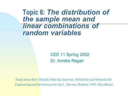 Topic 6: The distribution of the sample mean and linear combinations of random variables CEE 11 Spring 2002 Dr. Amelia Regan These notes draw liberally.