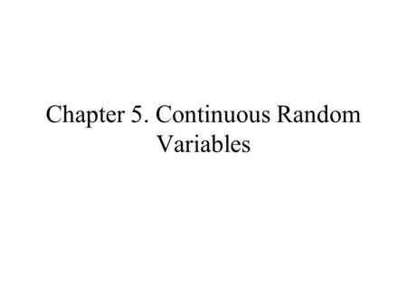 Chapter 5. Continuous Random Variables. Continuous Random Variables Discrete random variables –Random variables whose set of possible values is either.