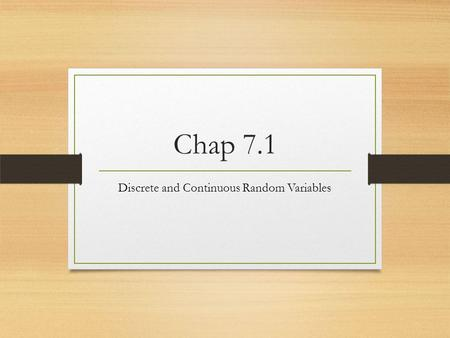 Chap 7.1 Discrete and Continuous Random Variables.