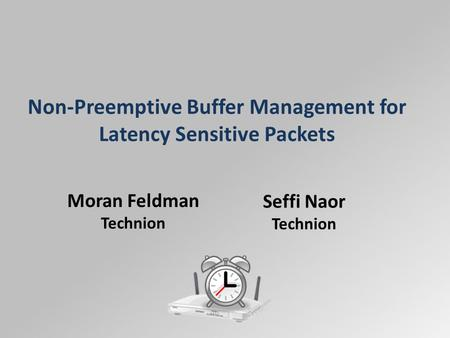 Non-Preemptive Buffer Management for Latency Sensitive Packets Moran Feldman Technion Seffi Naor Technion.