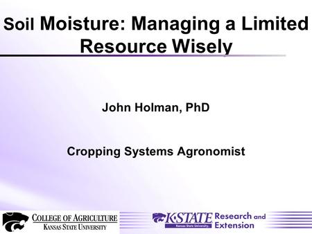 Soil Moisture: Managing a Limited Resource Wisely John Holman, PhD Cropping Systems Agronomist.