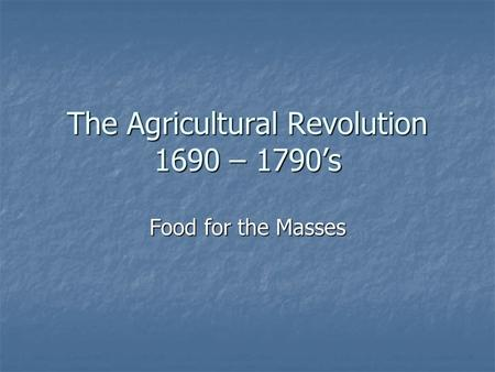 The Agricultural Revolution 1690 – 1790's Food for the Masses.