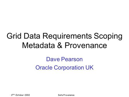 17 th October 2002Data Provenance Grid Data Requirements Scoping Metadata & Provenance Dave Pearson Oracle Corporation UK.