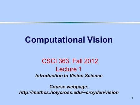 1 Computational Vision CSCI 363, Fall 2012 Lecture 1 Introduction to Vision Science Course webpage: