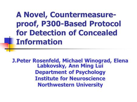 A Novel, Countermeasure- proof, P300-Based Protocol for Detection of Concealed Information J.Peter Rosenfeld, Michael Winograd, Elena Labkovsky, Ann Ming.