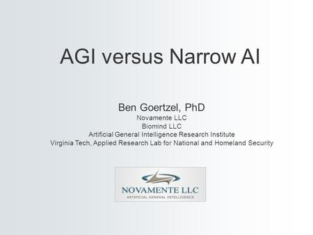 Ben Goertzel, PhD Novamente LLC Biomind LLC Artificial General Intelligence Research Institute Virginia Tech, Applied Research Lab for National and Homeland.