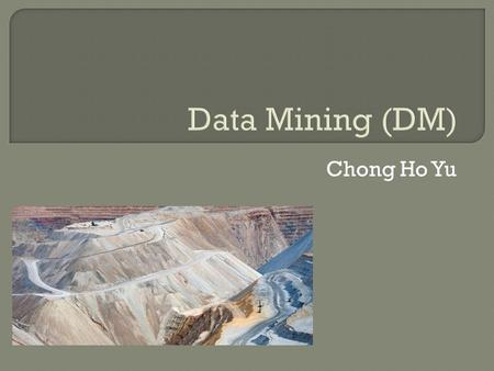 Chong Ho Yu.  Data mining (DM) is a cluster of techniques, including decision trees, artificial neural networks, and clustering, which has been employed.