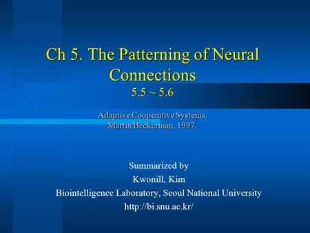 Ch 5. The Patterning of Neural Connections 5.5 ~ 5.6 Adaptive Cooperative Systems, Martin Beckerman, 1997. Summarized by Kwonill, Kim Biointelligence Laboratory,
