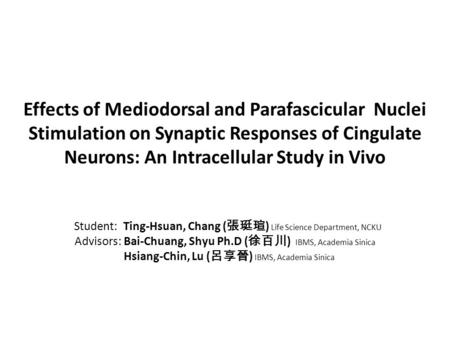 Effects of Mediodorsal and Parafascicular Nuclei Stimulation on Synaptic Responses of Cingulate Neurons: An Intracellular Study in Vivo Student: Ting-Hsuan,