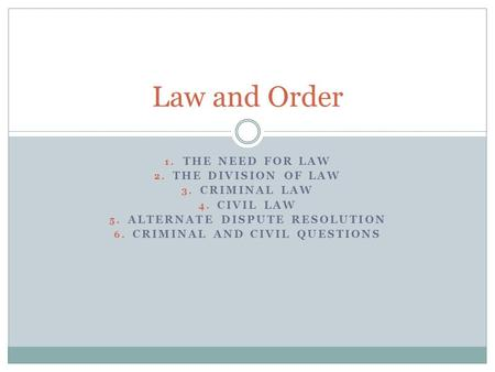 1. THE NEED FOR LAW 2. THE DIVISION OF LAW 3. CRIMINAL LAW 4. CIVIL LAW 5. ALTERNATE DISPUTE RESOLUTION 6. CRIMINAL AND CIVIL QUESTIONS Law and Order.
