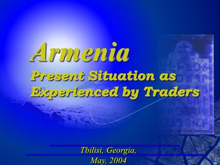 Tbilisi, Georgia, May, 2004 Tbilisi, Georgia, May, 2004 Armenia Present Situation as Experienced by Traders Armenia Present Situation as Experienced by.