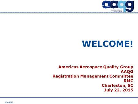 1/26/2016 WELCOME! Americas Aerospace Quality Group AAQG Registration Management Committee RMC Charleston, SC July 22, 2015.