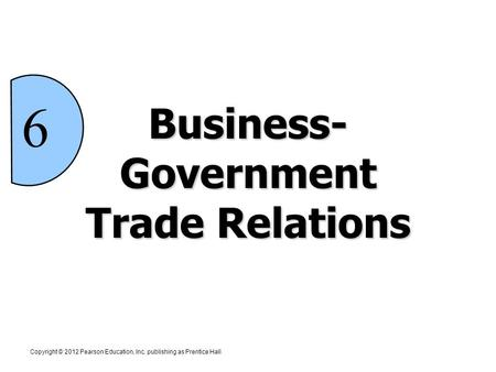 Copyright © 2012 Pearson Education, Inc. publishing as Prentice Hall 6 Business- Government Trade Relations.