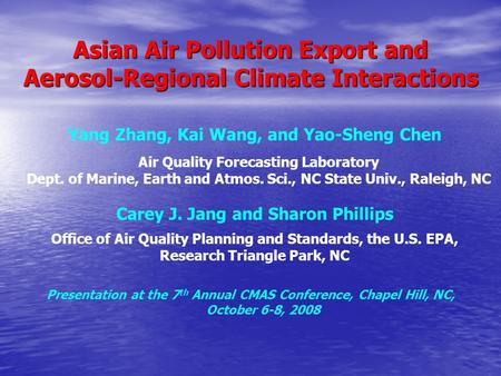 Asian Air Pollution Export and Aerosol-Regional Climate Interactions Yang Zhang, Kai Wang, and Yao-Sheng Chen Air Quality Forecasting Laboratory Dept.