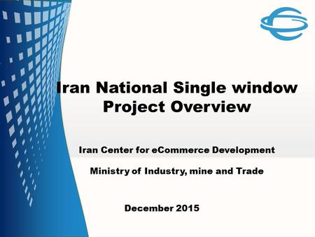 Iran National Single window Project Overview December 2015 Iran Center for eCommerce Development Ministry of Industry, mine and Trade.