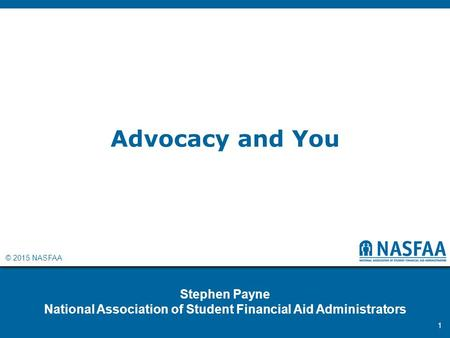 © 2015 NASFAA Advocacy and You Stephen Payne National Association of Student Financial Aid Administrators 1.