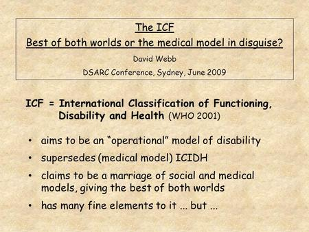 The ICF Best of both worlds or the medical model in disguise? David Webb DSARC Conference, Sydney, June 2009 ICF = International Classification of Functioning,