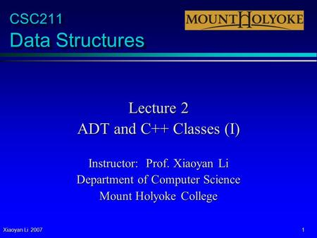 Xiaoyan Li 2007 1 CSC211 Data Structures Lecture 2 ADT and C++ Classes (I) Instructor: Prof. Xiaoyan Li Department of Computer Science Mount Holyoke College.