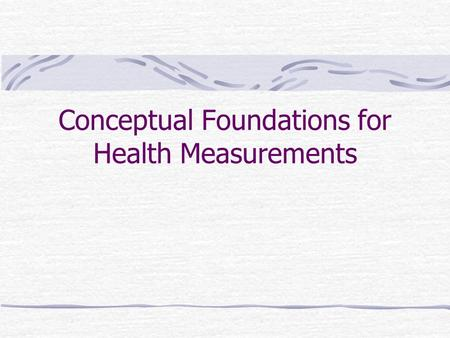 Conceptual Foundations for Health Measurements. WHO Classifications International Classification of Diseases (ICD) Etiological framework Diagnosis of.