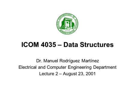 ICOM 4035 – Data Structures Dr. Manuel Rodríguez Martínez Electrical and Computer Engineering Department Lecture 2 – August 23, 2001.
