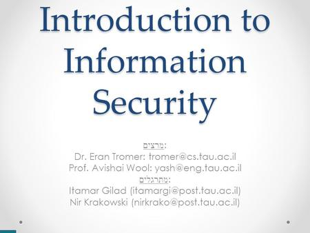 Introduction to Information Security מרצים : Dr. Eran Tromer: Prof. Avishai Wool: מתרגלים : Itamar Gilad