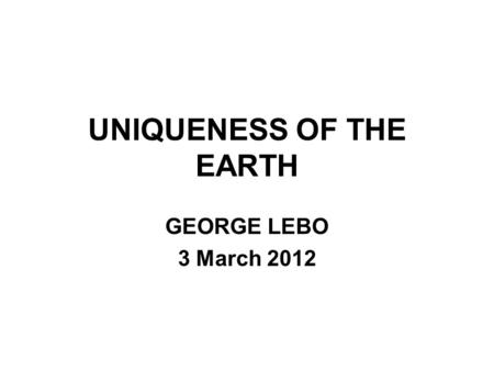 UNIQUENESS OF THE EARTH GEORGE LEBO 3 March 2012.