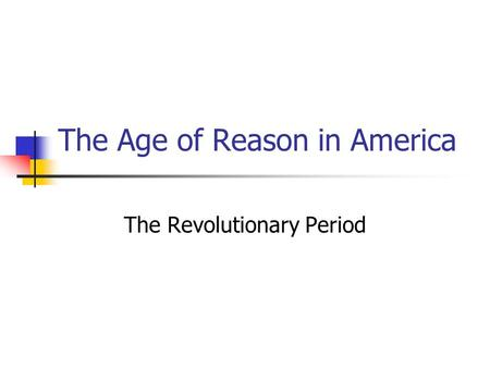 The Age of Reason in America The Revolutionary Period.