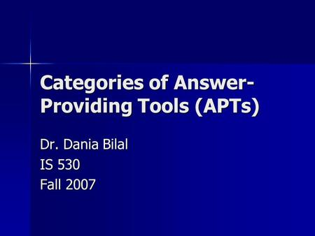 Categories of Answer- Providing Tools (APTs) Dr. Dania Bilal IS 530 Fall 2007.