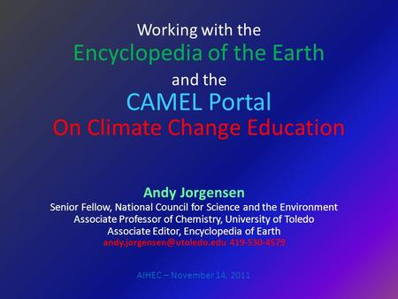 Working with the Encyclopedia of the Earth and the CAMEL Portal On Climate Change Education Andy Jorgensen Senior Fellow, National Council for Science.